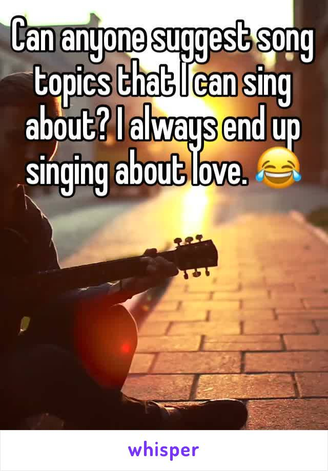 Can anyone suggest song topics that I can sing about? I always end up singing about love. 😂