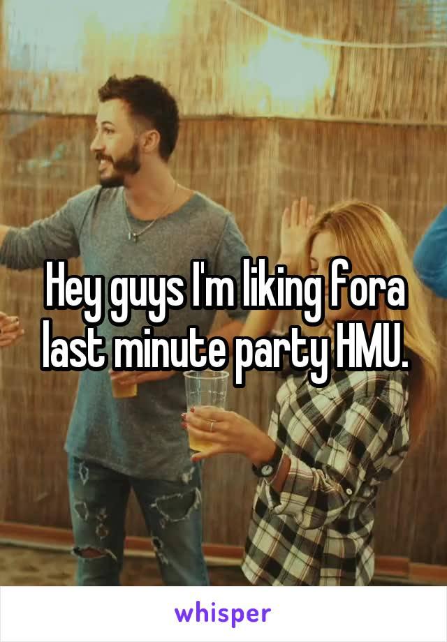 Hey guys I'm liking fora last minute party HMU.