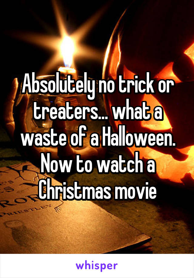 Absolutely no trick or treaters... what a waste of a Halloween. Now to watch a Christmas movie