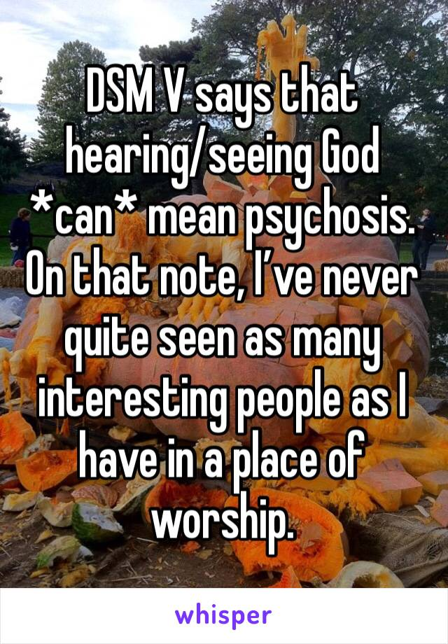 DSM V says that hearing/seeing God *can* mean psychosis. On that note, I've never quite seen as many interesting people as I have in a place of worship.