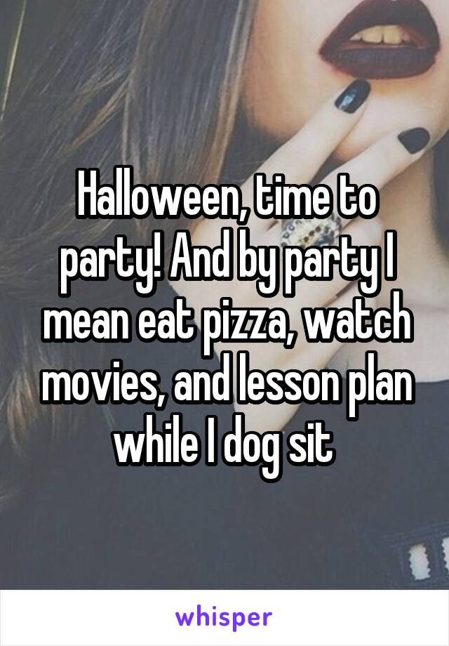 Halloween, time to party! And by party I mean eat pizza, watch movies, and lesson plan while I dog sit