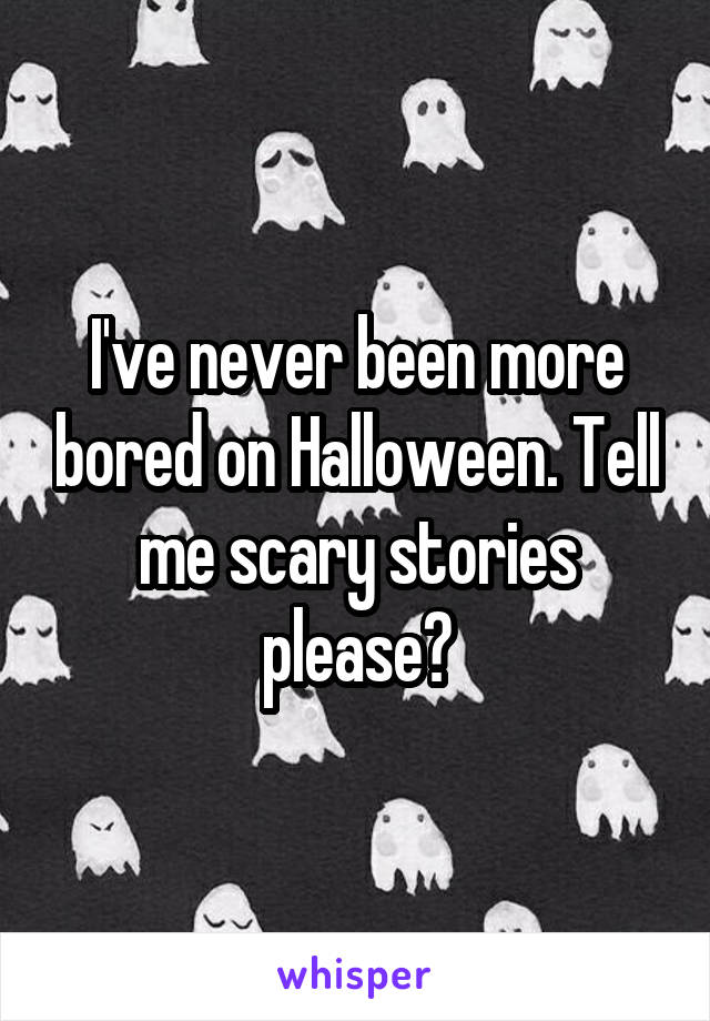 I've never been more bored on Halloween. Tell me scary stories please?