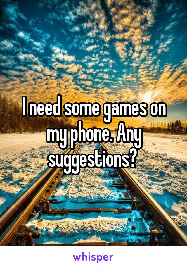 I need some games on my phone. Any suggestions?