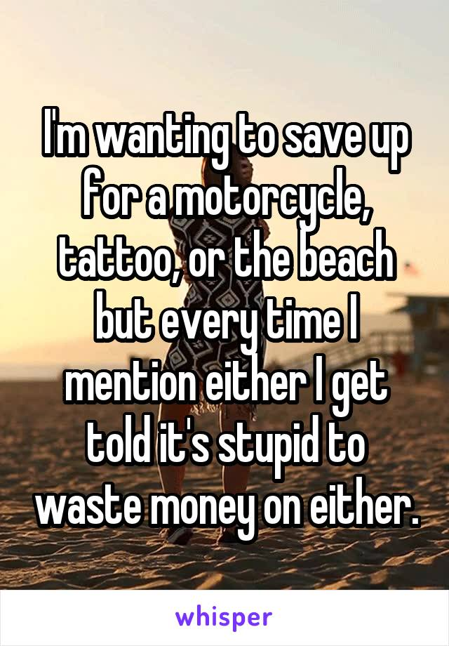 I'm wanting to save up for a motorcycle, tattoo, or the beach but every time I mention either I get told it's stupid to waste money on either.