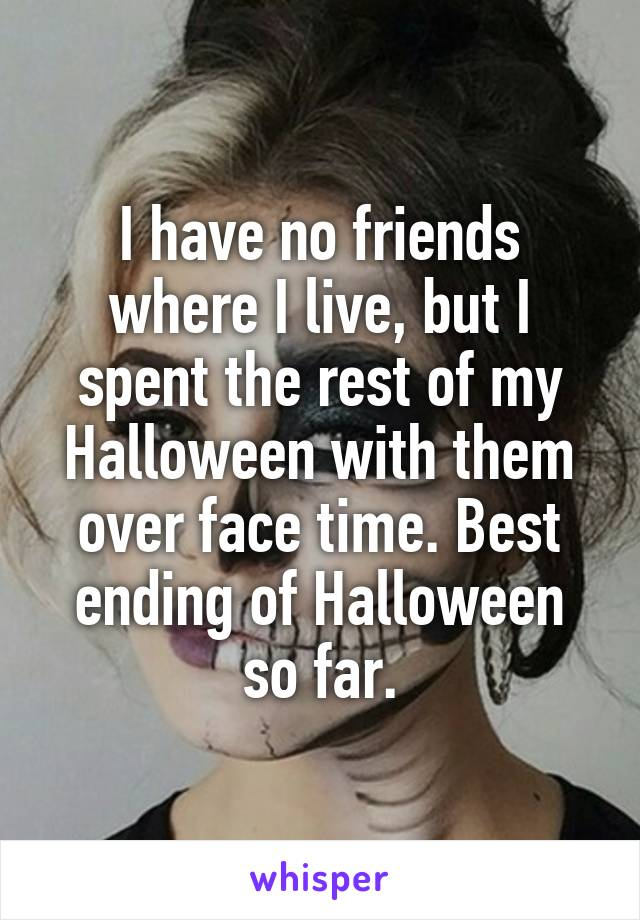 I have no friends where I live, but I spent the rest of my Halloween with them over face time. Best ending of Halloween so far.