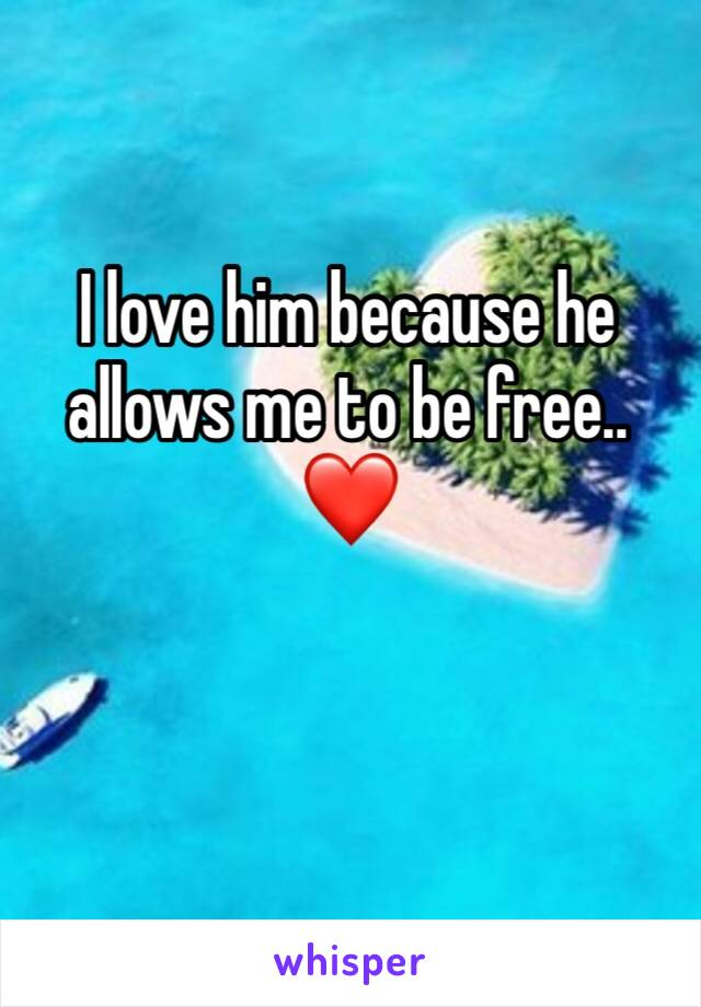 I love him because he allows me to be free..❤️