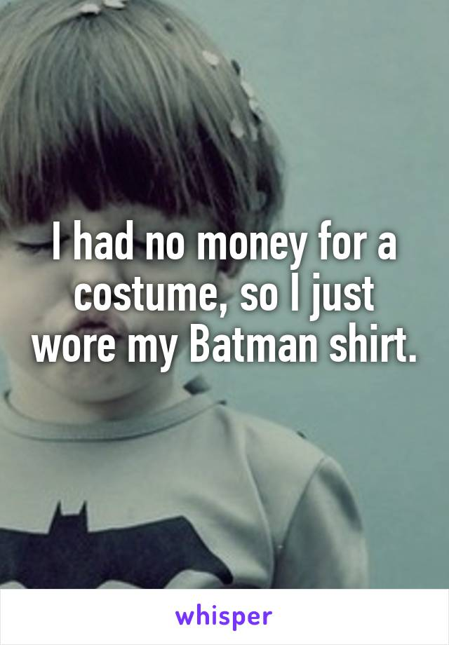 I had no money for a costume, so I just wore my Batman shirt.