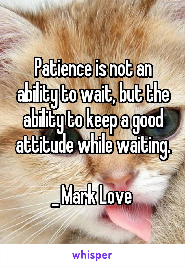 Patience is not an ability to wait, but the ability to keep a good attitude while waiting.  _ Mark Love