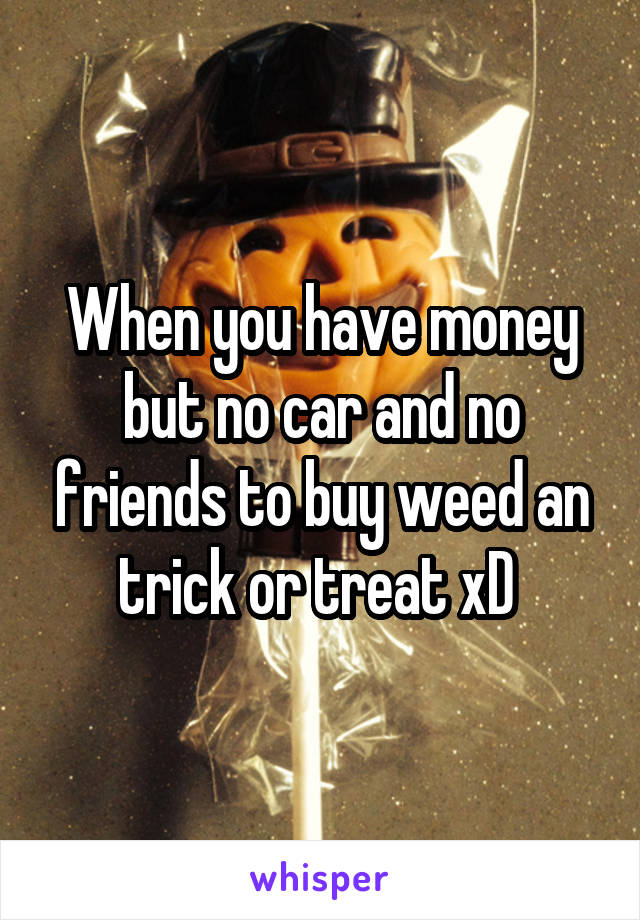 When you have money but no car and no friends to buy weed an trick or treat xD