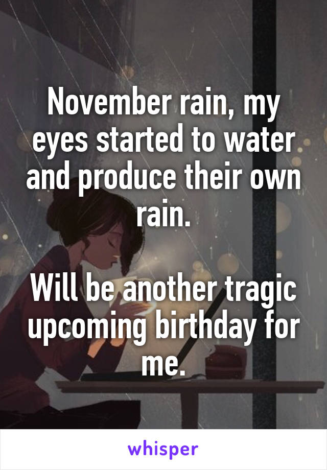 November rain, my eyes started to water and produce their own rain.  Will be another tragic upcoming birthday for me.