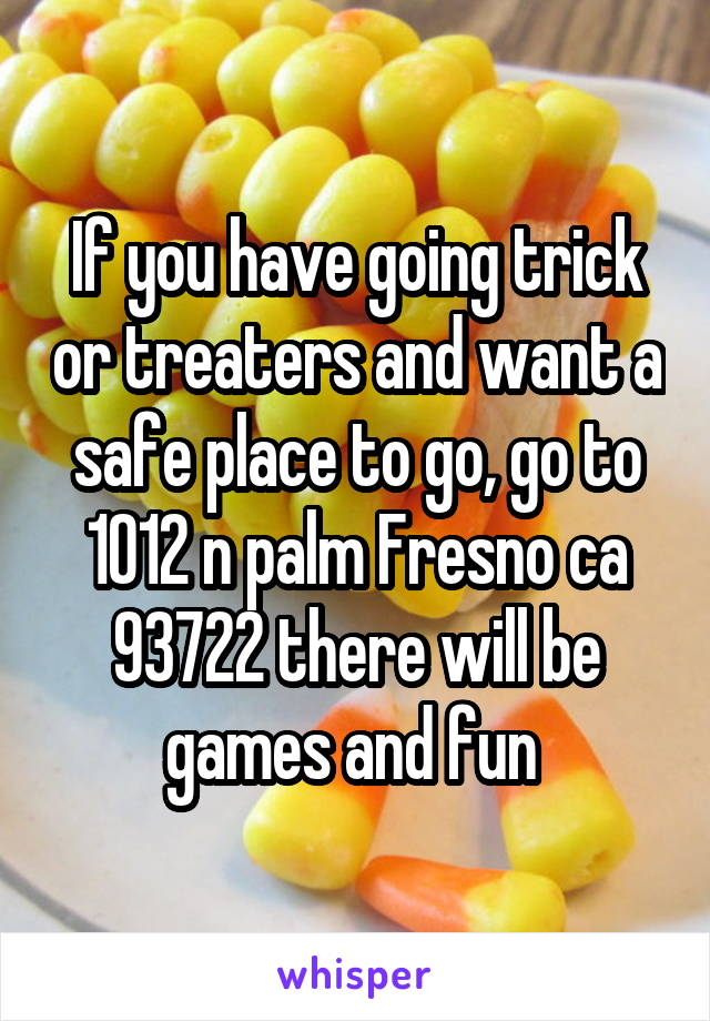If you have going trick or treaters and want a safe place to go, go to 1012 n palm Fresno ca 93722 there will be games and fun