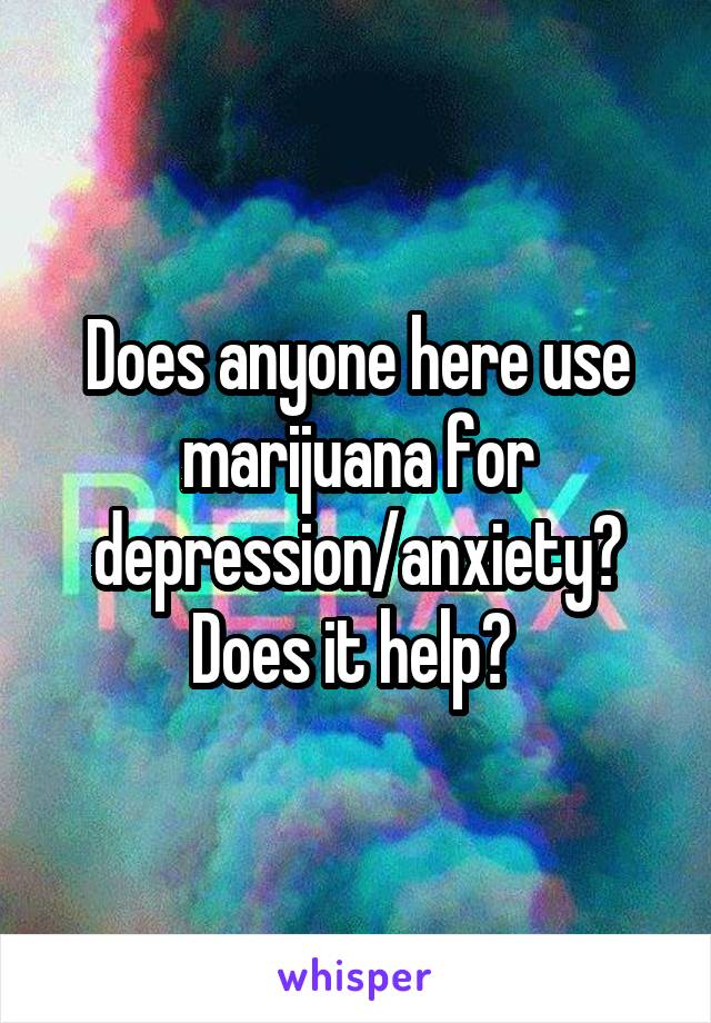 Does anyone here use marijuana for depression/anxiety? Does it help?