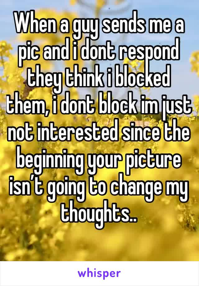 When a guy sends me a pic and i dont respond they think i blocked them, i dont block im just not interested since the beginning your picture isn't going to change my thoughts..