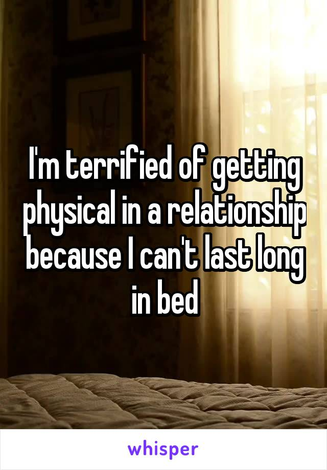 I'm terrified of getting physical in a relationship because I can't last long in bed