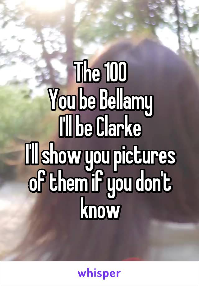 The 100 You be Bellamy I'll be Clarke I'll show you pictures of them if you don't know