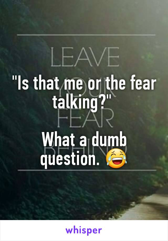 """Is that me or the fear talking?""   What a dumb question. 😂"