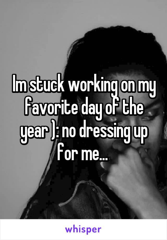 Im stuck working on my favorite day of the year ): no dressing up for me...