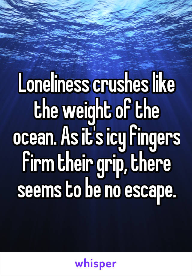 Loneliness crushes like the weight of the ocean. As it's icy fingers firm their grip, there seems to be no escape.