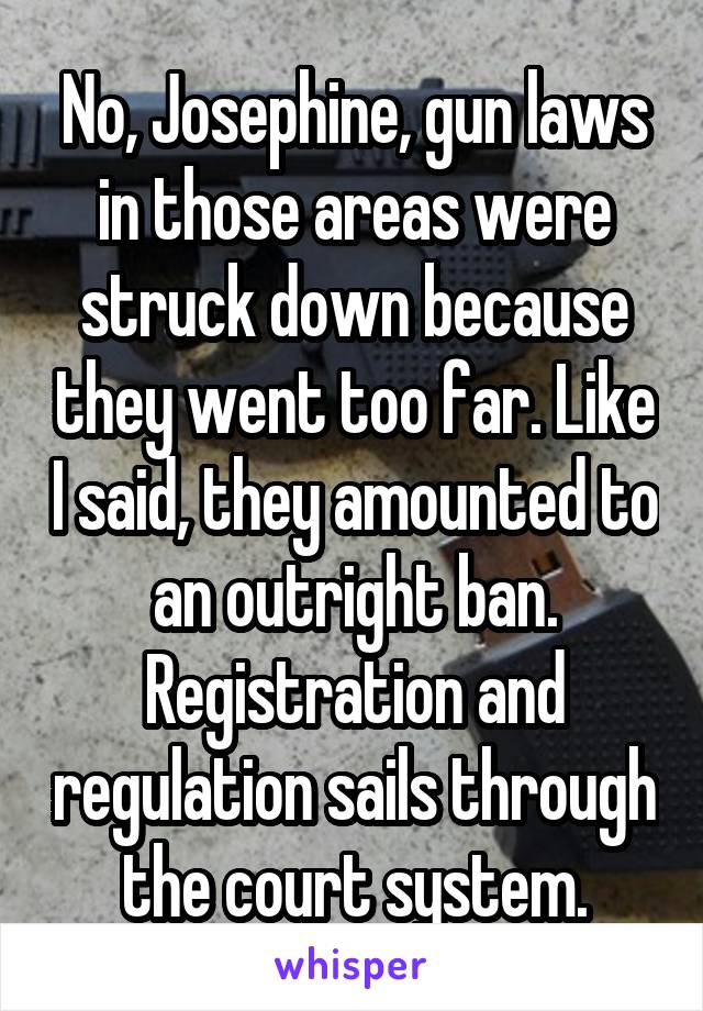 No, Josephine, gun laws in those areas were struck down because they went too far. Like I said, they amounted to an outright ban. Registration and regulation sails through the court system.