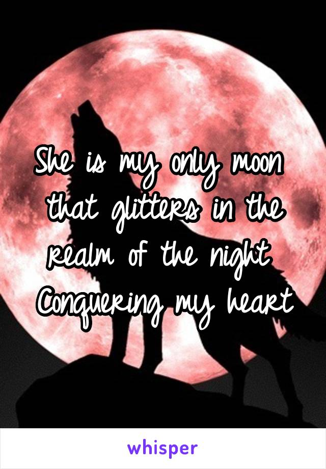 She is my only moon  that glitters in the realm of the night  Conquering my heart