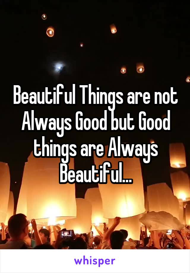 Beautiful Things are not Always Good but Good things are Always Beautiful...
