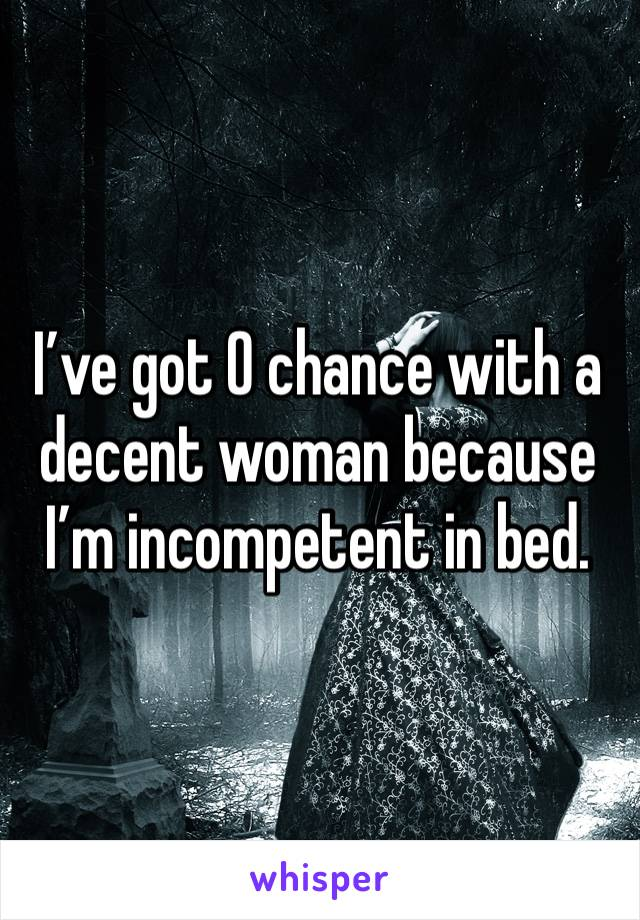 I've got 0 chance with a decent woman because I'm incompetent in bed.