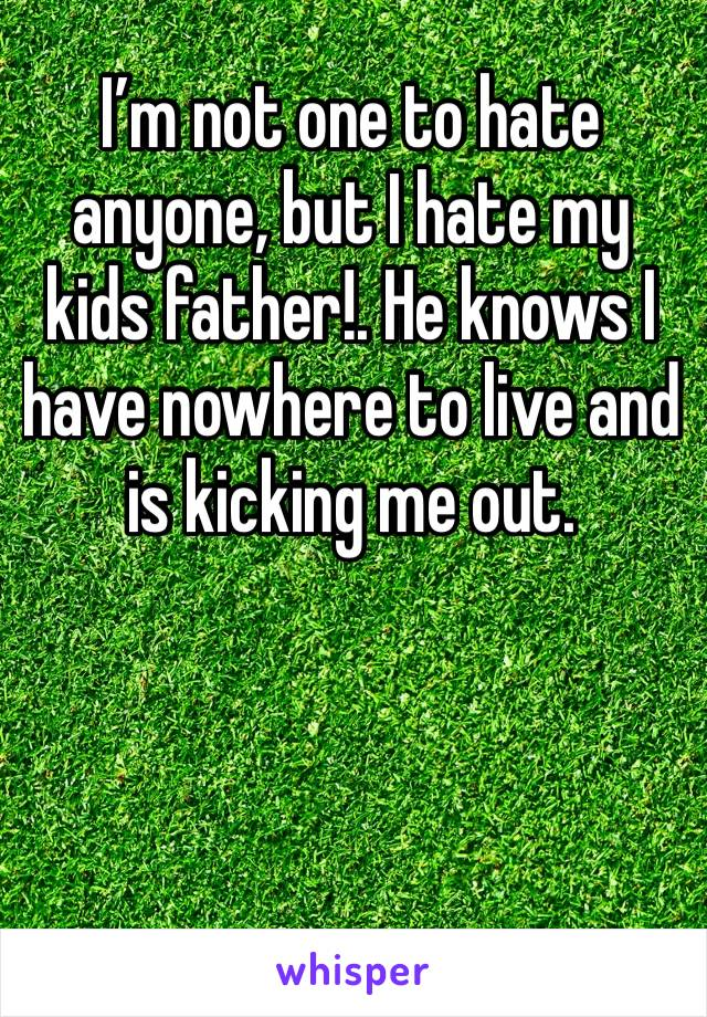 I'm not one to hate anyone, but I hate my kids father!. He knows I have nowhere to live and is kicking me out.