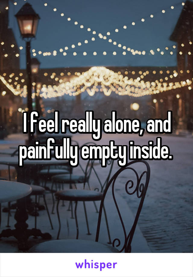I feel really alone, and painfully empty inside.