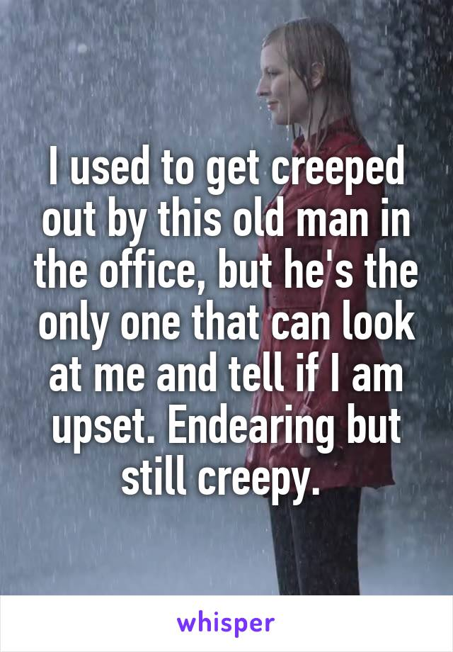 I used to get creeped out by this old man in the office, but he's the only one that can look at me and tell if I am upset. Endearing but still creepy.