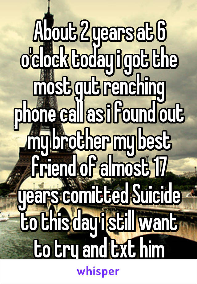 About 2 years at 6 o'clock today i got the most gut renching phone call as i found out my brother my best friend of almost 17 years comitted Suicide to this day i still want to try and txt him