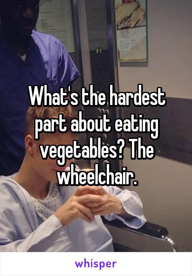 What's the hardest part about eating vegetables? The wheelchair.