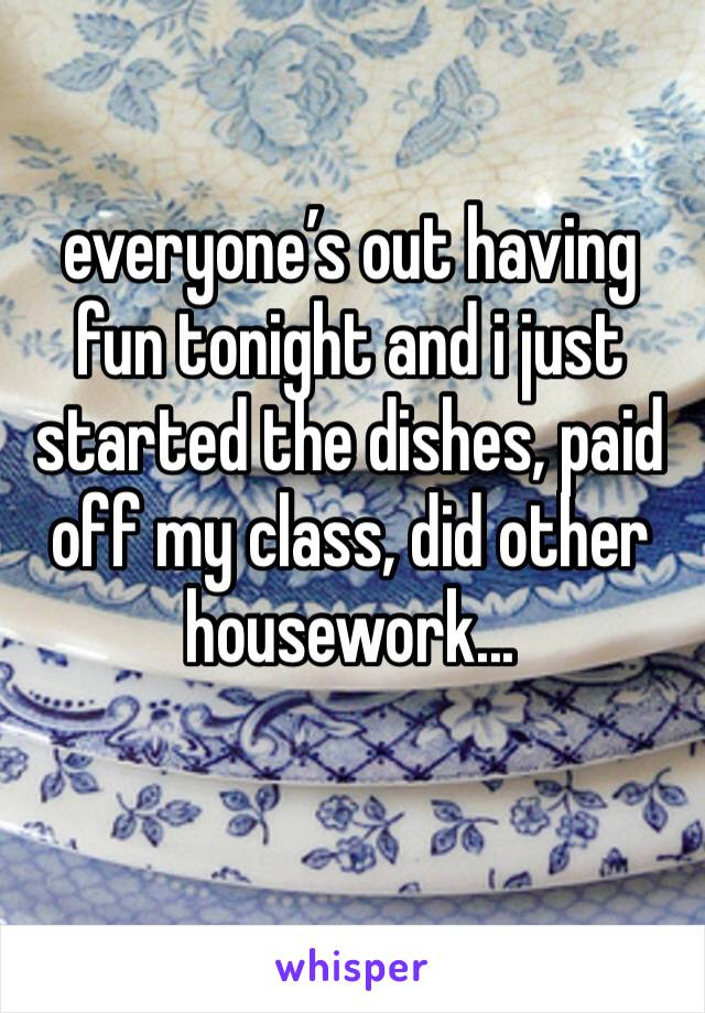 everyone's out having fun tonight and i just started the dishes, paid off my class, did other housework...