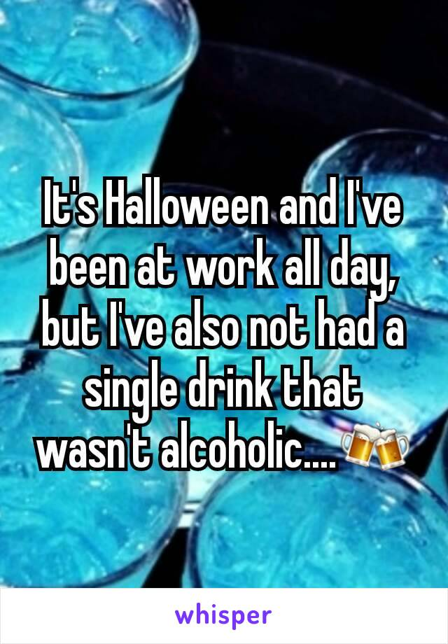 It's Halloween and I've been at work all day, but I've also not had a single drink that wasn't alcoholic....🍻