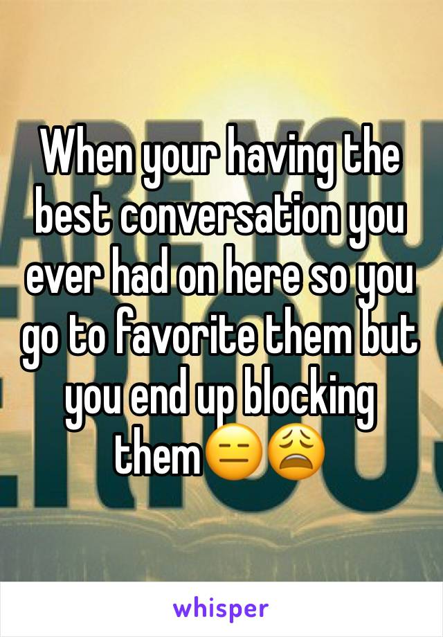 When your having the best conversation you ever had on here so you go to favorite them but you end up blocking them😑😩