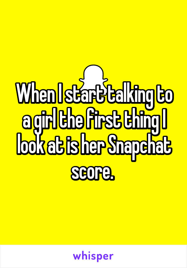 When I start talking to a girl the first thing I look at is her Snapchat score.