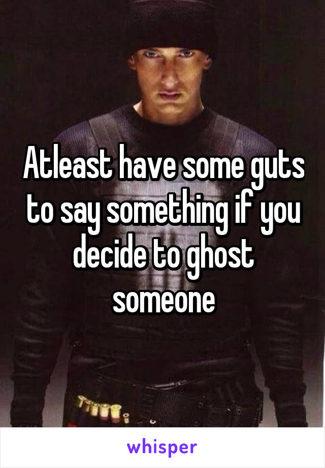 Atleast have some guts to say something if you decide to ghost someone