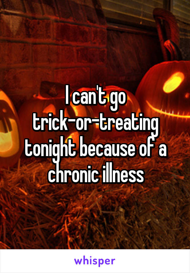 I can't go trick-or-treating tonight because of a chronic illness
