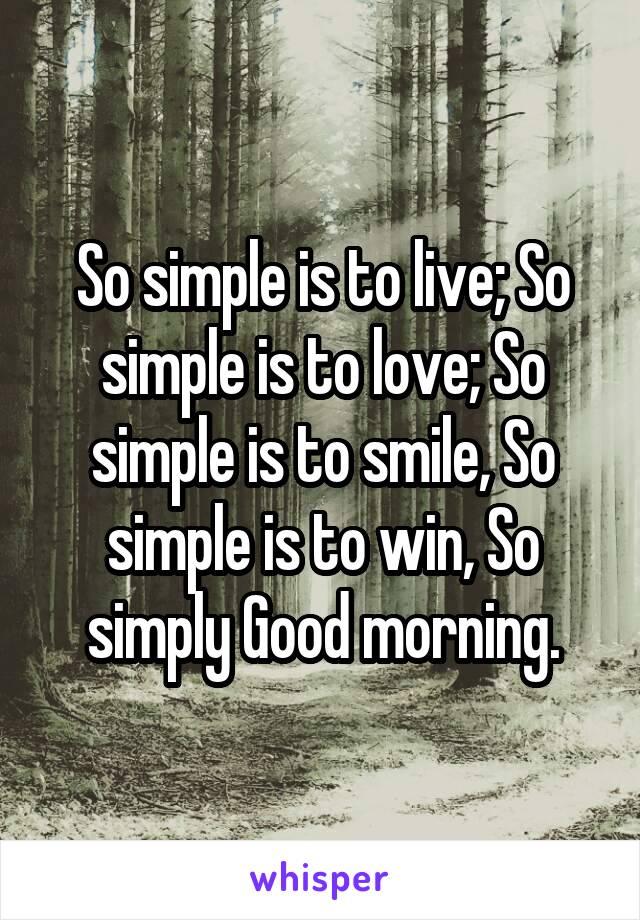 So simple is to live; So simple is to love; So simple is to smile, So simple is to win, So simply Good morning.