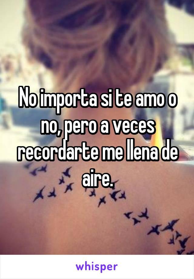 No importa si te amo o no, pero a veces recordarte me llena de aire.