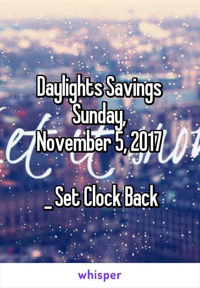 Daylights Savings  Sunday,  November 5, 2017   _ Set Clock Back