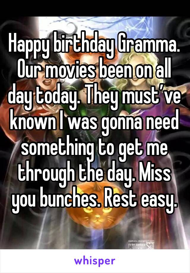 Happy birthday Gramma. Our movies been on all day today. They must've known I was gonna need something to get me through the day. Miss you bunches. Rest easy.