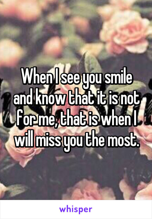 When I see you smile and know that it is not for me, that is when I will miss you the most.