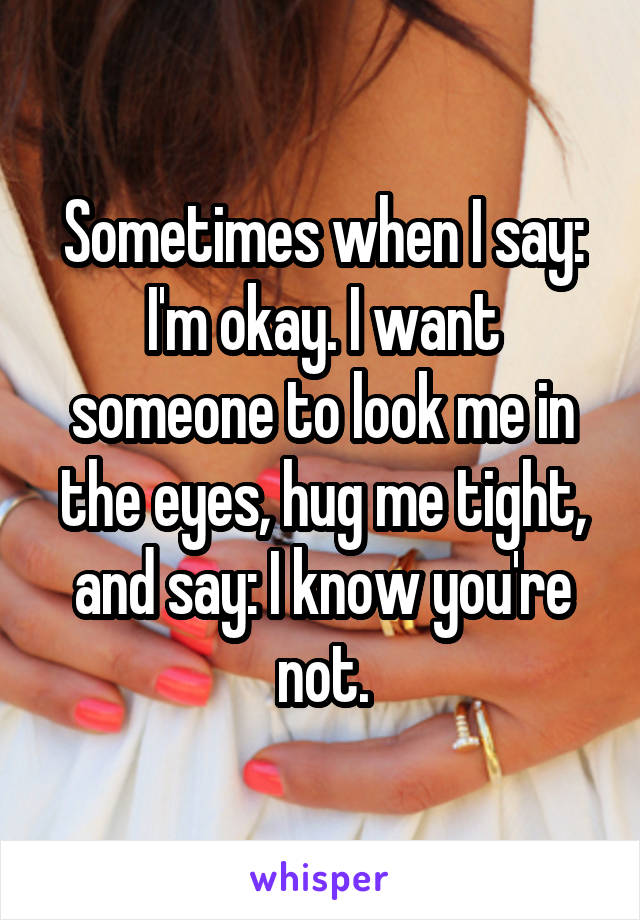 Sometimes when I say: I'm okay. I want someone to look me in the eyes, hug me tight, and say: I know you're not.
