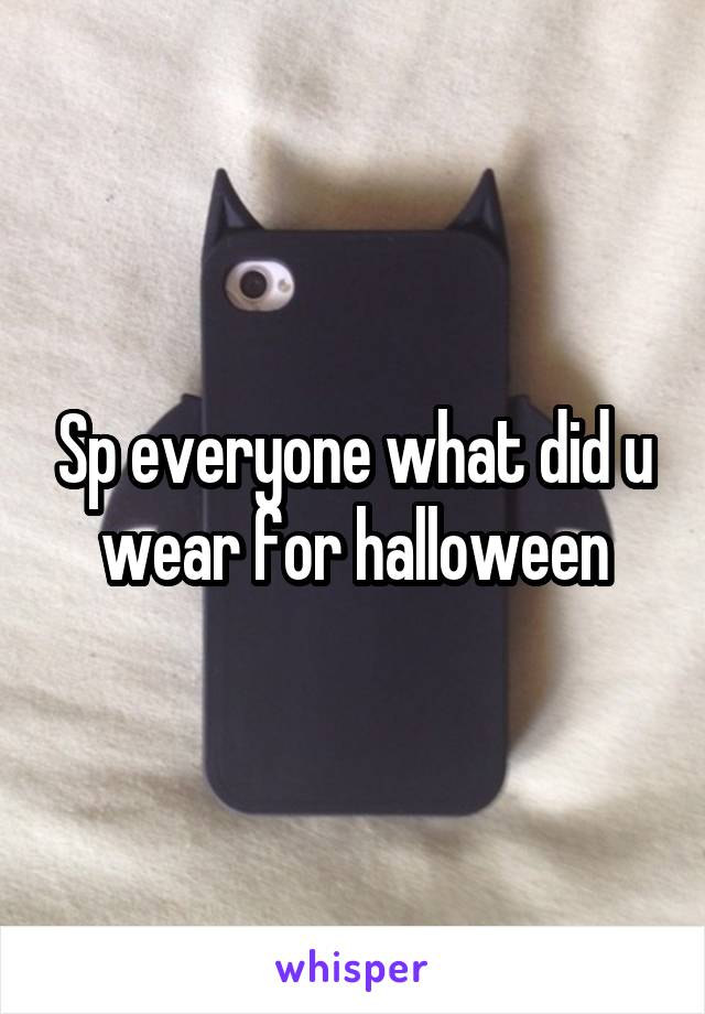 Sp everyone what did u wear for halloween