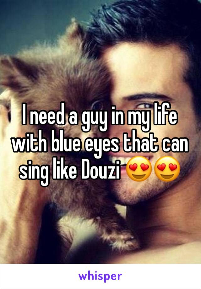 I need a guy in my life with blue eyes that can sing like Douzi 😍😍