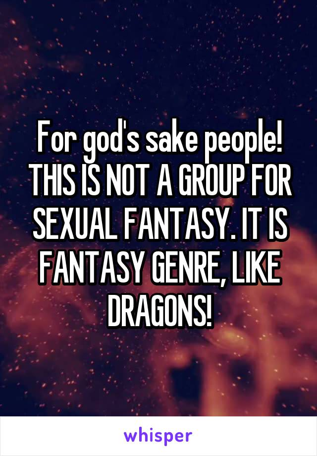 For god's sake people! THIS IS NOT A GROUP FOR SEXUAL FANTASY. IT IS FANTASY GENRE, LIKE DRAGONS!
