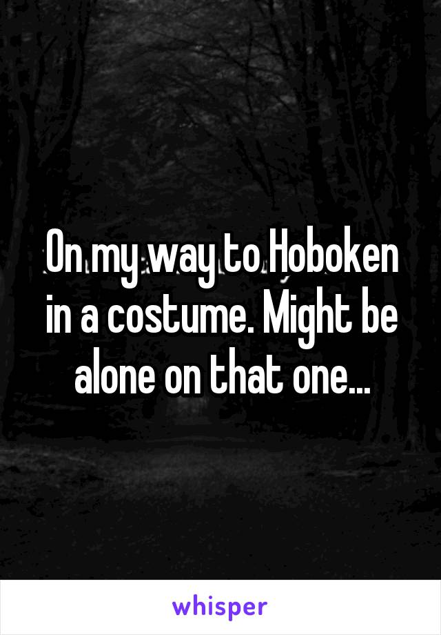 On my way to Hoboken in a costume. Might be alone on that one...