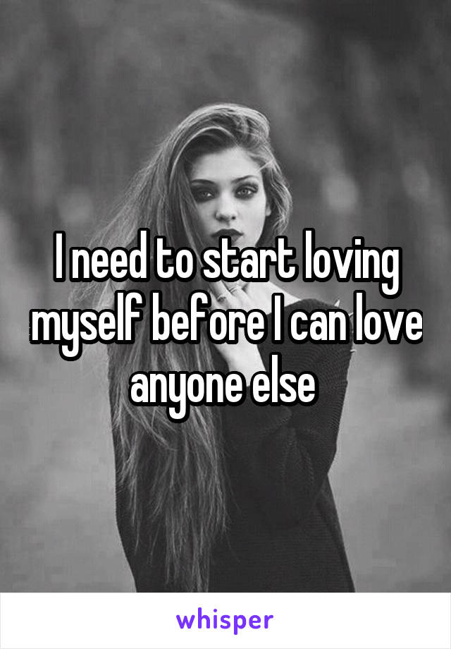 I need to start loving myself before I can love anyone else