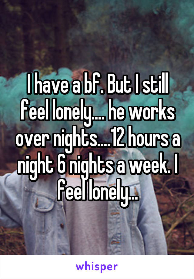 I have a bf. But I still feel lonely.... he works over nights....12 hours a night 6 nights a week. I feel lonely...
