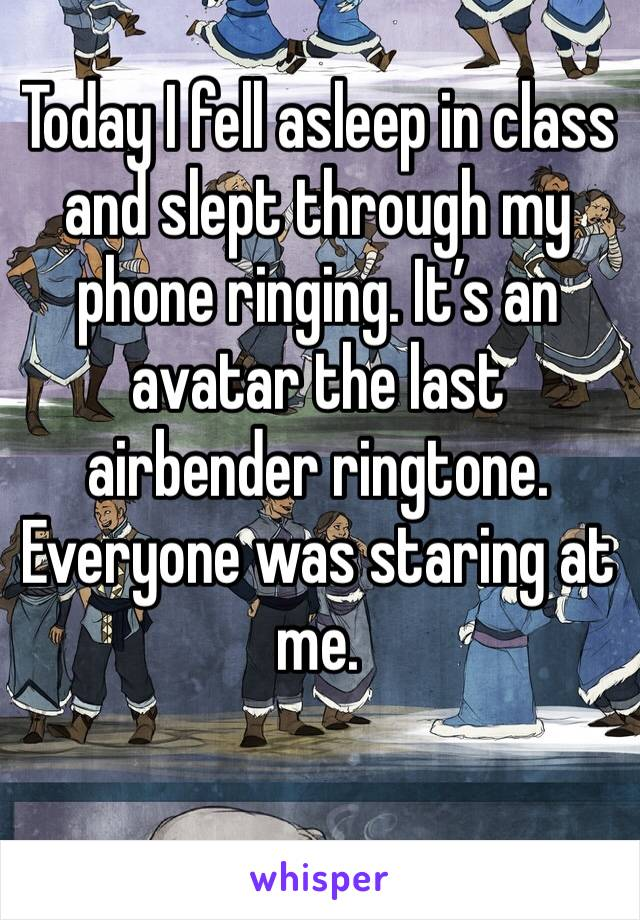 Today I fell asleep in class and slept through my phone ringing. It's an avatar the last airbender ringtone. Everyone was staring at me.